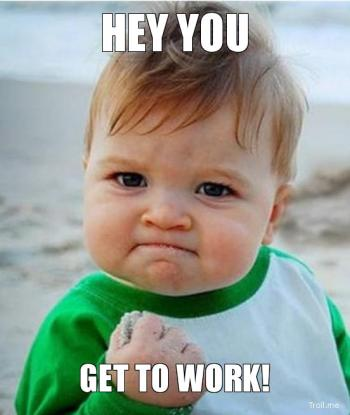 hey-you-get-to-work