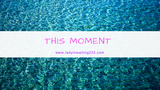 https://ladyinwaiting222.com/2016/08/20/this-moment