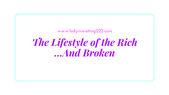 https://ladyinwaiting222.com/2017/09/22/the-lifestyle-of-the-rich-and-broken