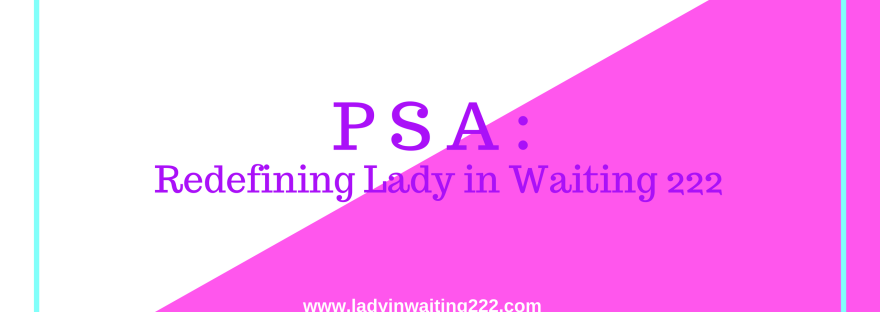 https://ladyinwaiting222.com/2017/10/11/psa-redefining-lady-in-waiting-222
