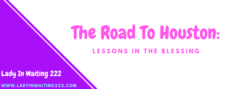 https://ladyinwaiting222.com/2017/10/25/the-road-to-houston-lessons-in-the-blessing