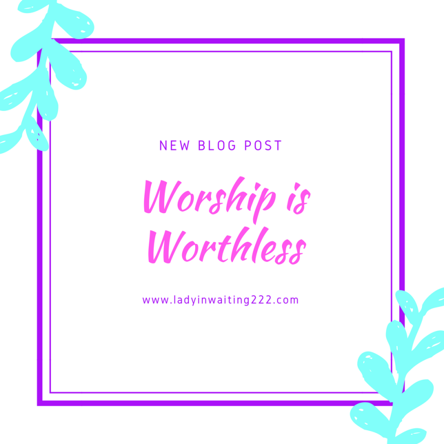 https://ladyinwaiting222.com/2017/10/26/worship-is-worthless
