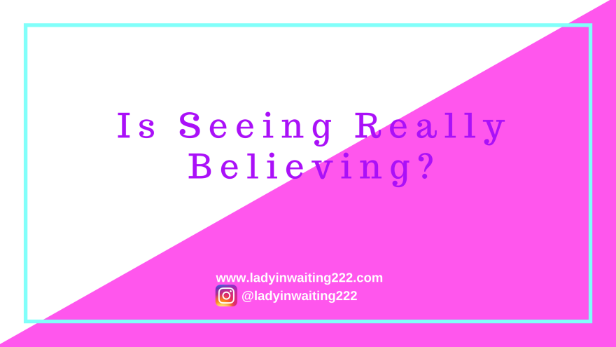 https://ladyinwaiting222.com/2017/11/21/is-seeing-really-believing