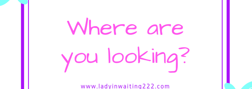 https://ladyinwaiting222.com/2018/01/27/where-are-you-looking