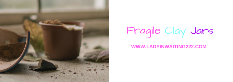 https://ladyinwaiting222.com/2018/02/24/fragile-clay-jars