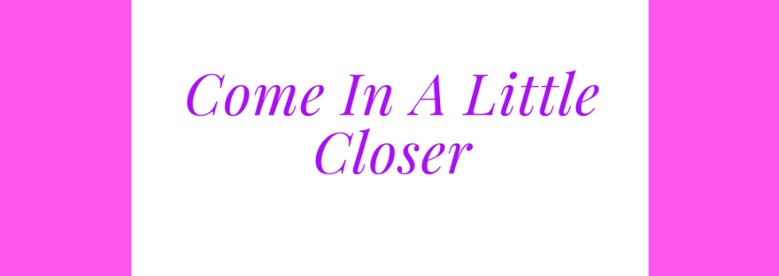 https://ladyinwaiting222.com/2018/02/28/come-in-a-little-closer