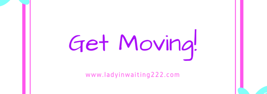 https://ladyinwaiting222.com/2018/02/24/get-moving