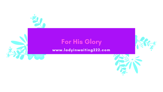 https://ladyinwaiting222.com/2018/03/06/for-his-glory
