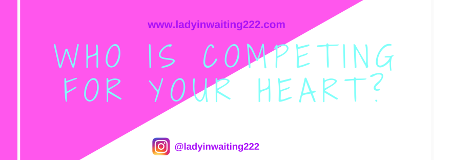 https://ladyinwaiting222.com/2018/03/25/who-is-competing-for-your-heart
