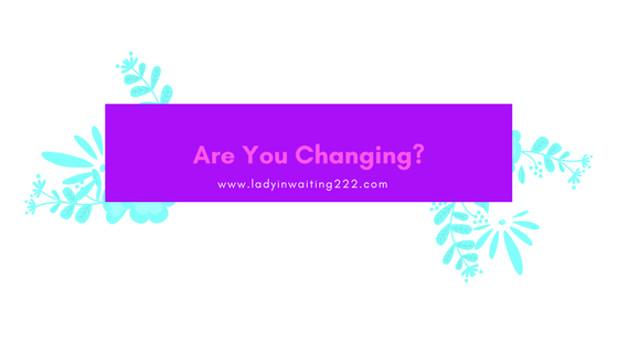 https://ladyinwaiting222.com/2018/04/14/are-you-changing
