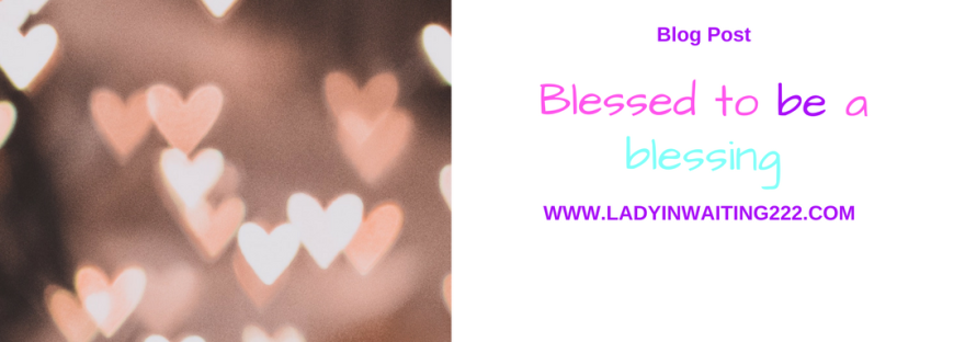 https://ladyinwaiting222.com/2018/04/14/blessed-to-be-a-blessing