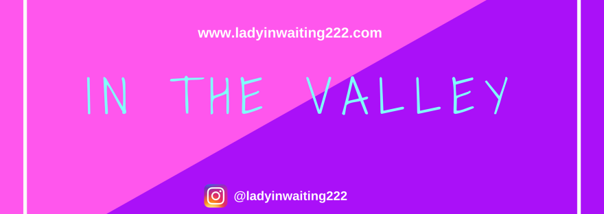 https://ladyinwaiting222.com/2018/04/12/in-the-valley