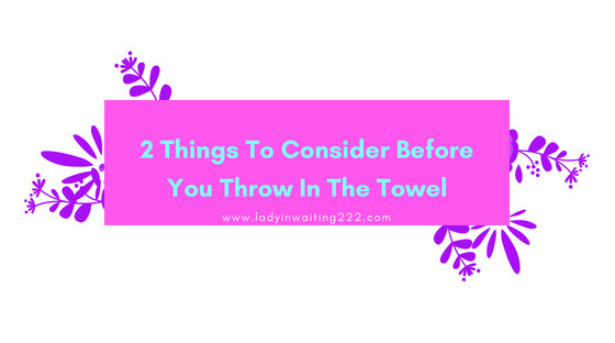 https://ladyinwaiting222.com/2018/06/14/before-you-throw-in-the-towelhttps://ladyinwaiting222.com/2018/06/14/before-you-throw-in-the-towel