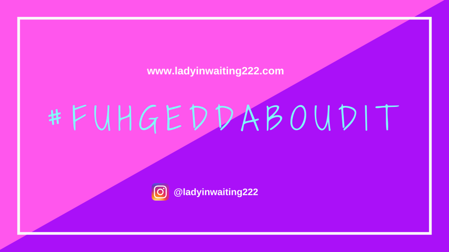 https://ladyinwaiting222.com/2018/06/07/fuhgetaboutit