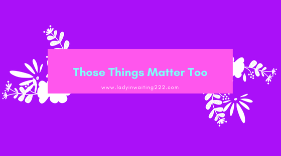 https://ladyinwaiting222.com/2018/06/05/those-things-matter-too