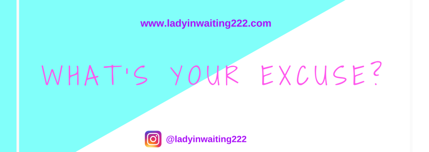 https://ladyinwaiting222.com/2018/07/26/whats-your-excuse