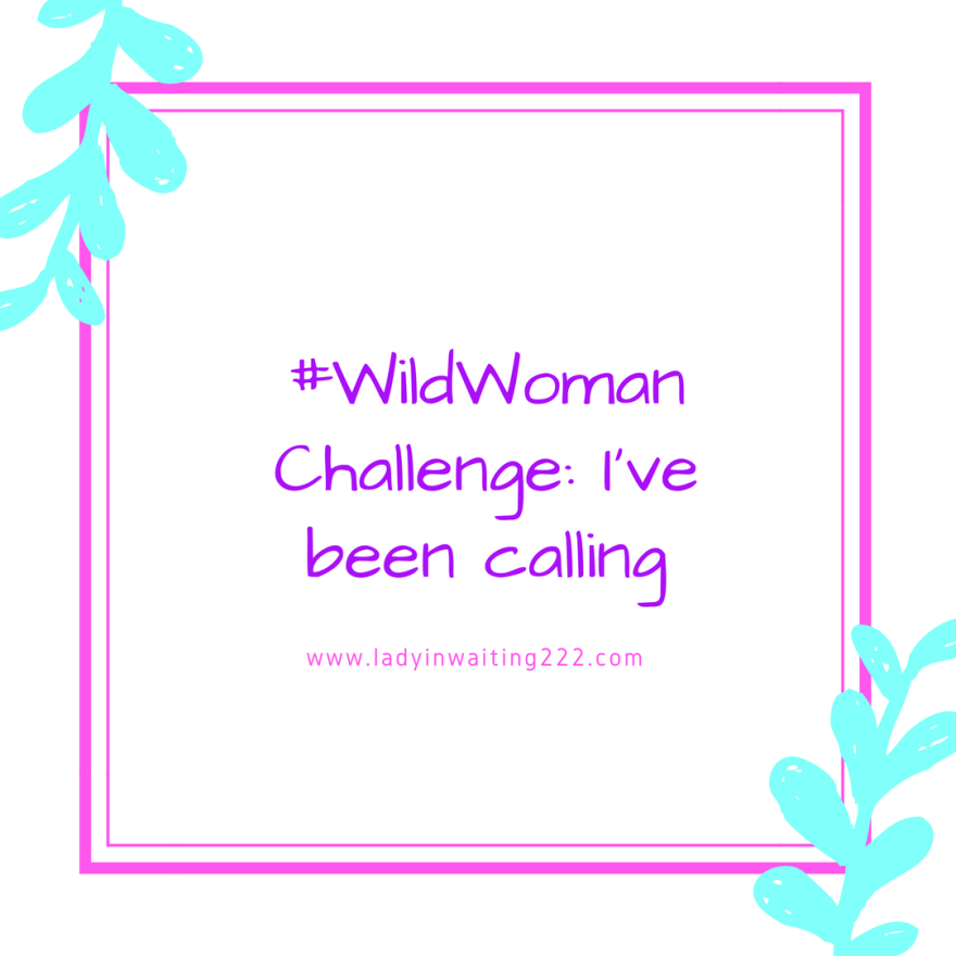 https://ladyinwaiting222.com/2018/08/29/wildwoman-challenge-ive-been-calling